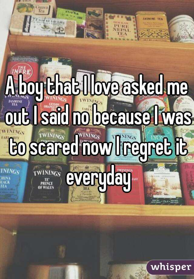 A boy that I love asked me out I said no because I was to scared now I regret it everyday