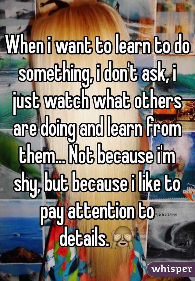 When i want to learn to do something, i don't ask, i just watch what others are doing and learn from them... Not because i'm shy, but because i like to pay attention to details.🙈