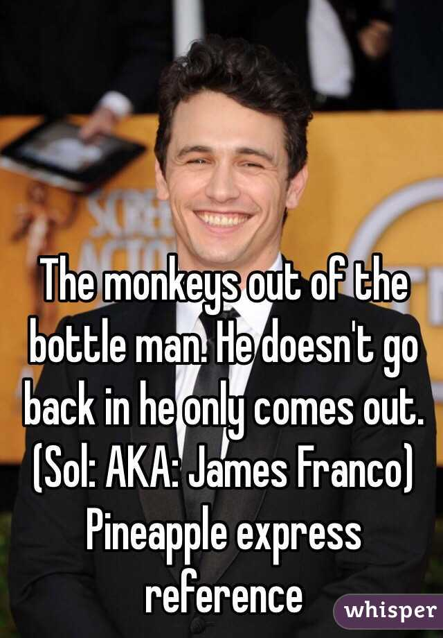 The monkeys out of the bottle man. He doesn't go back in he only comes out.      (Sol: AKA: James Franco) Pineapple express reference