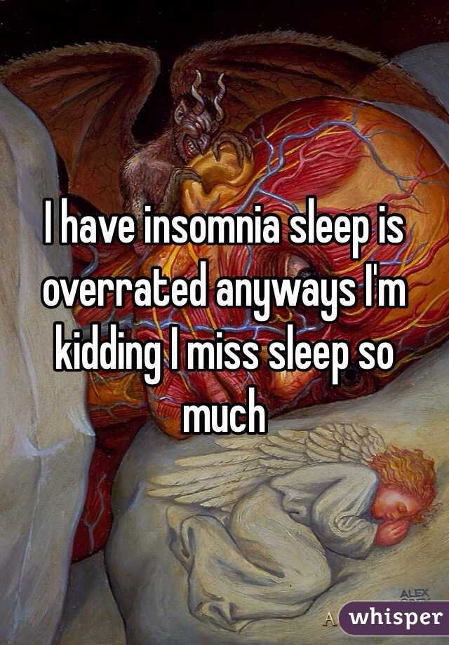 I have insomnia sleep is overrated anyways I'm kidding I miss sleep so much