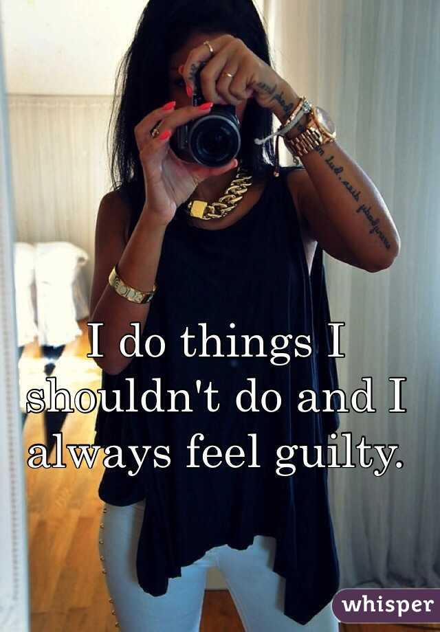 I do things I shouldn't do and I always feel guilty.