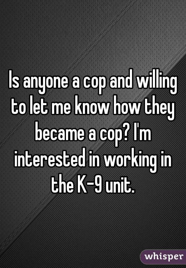 Is anyone a cop and willing to let me know how they became a cop? I'm interested in working in the K-9 unit.
