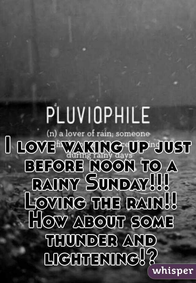 I love waking up just before noon to a rainy Sunday!!! Loving the rain!! How about some thunder and lightening!?