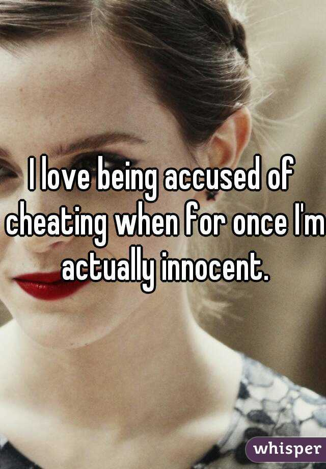 I love being accused of cheating when for once I'm actually innocent.