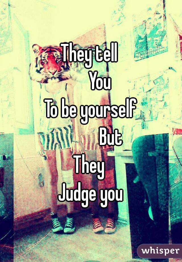They tell       You To be yourself            But They  Judge you