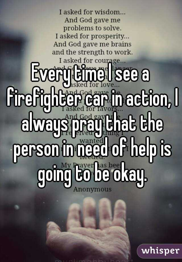 Every time I see a firefighter car in action, I always pray that the person in need of help is going to be okay.