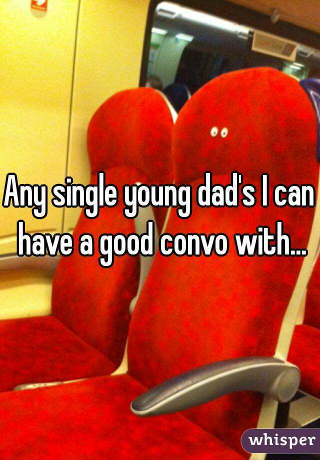 Any single young dad's I can have a good convo with...