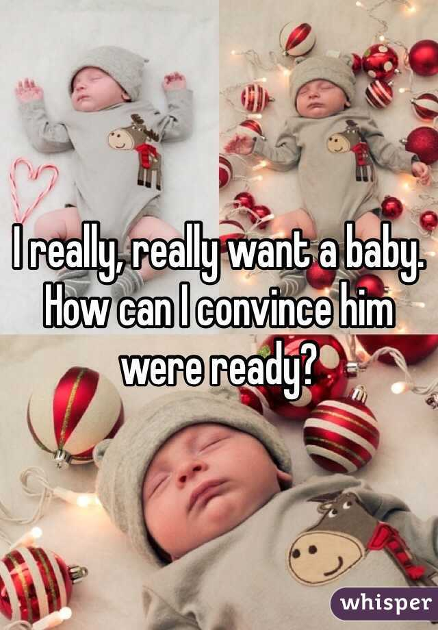 I really, really want a baby. How can I convince him were ready?