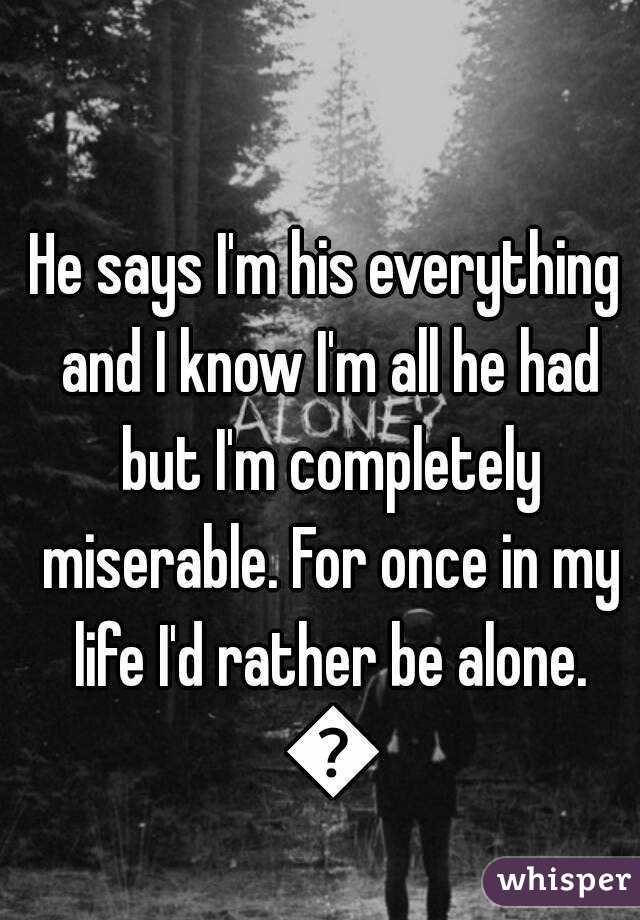 He says I'm his everything and I know I'm all he had but I'm completely miserable. For once in my life I'd rather be alone. 😓