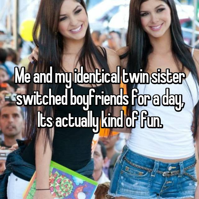 Me and my identical twin sister switched boyfriends for a day, Its actually kind of fun.