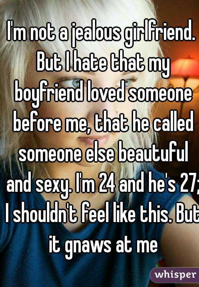I'm not a jealous girlfriend  But I hate that my boyfriend