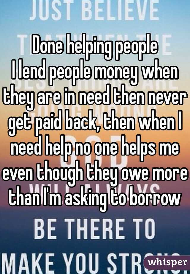 Done helping people I lend people money when they are in
