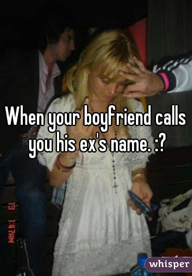 When your boyfriend calls you his exs name
