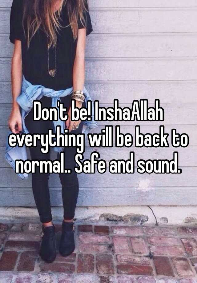Don't be! InshaAllah everything will be back to normal   Safe and sound