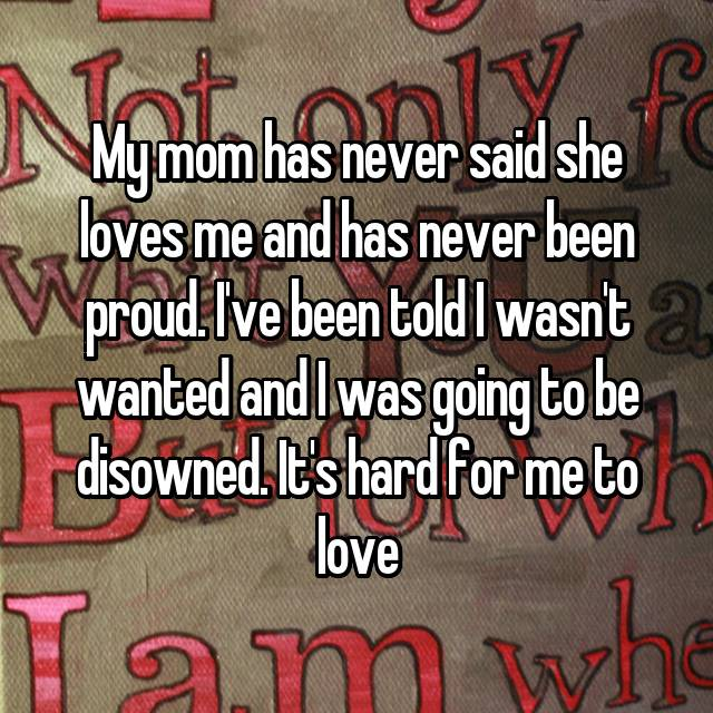 My mom has never said she loves me and has never been proud. I've been told I wasn't wanted and I was going to be disowned. It's hard for me to love 😔