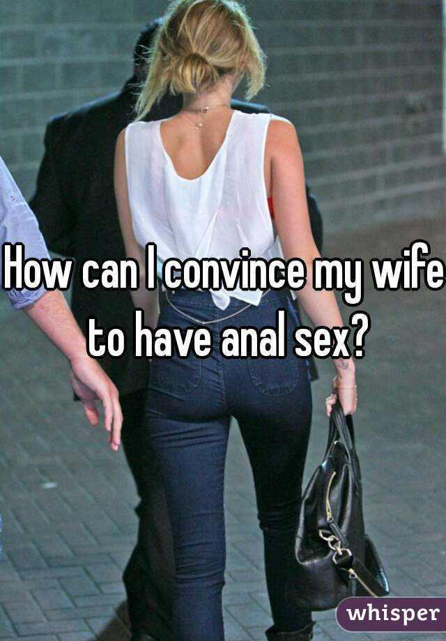 How do i talk my wife into anal sex