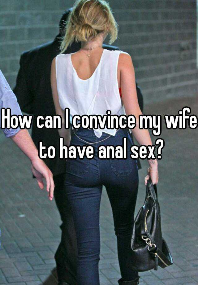 How can i convice my wife to have anal sex