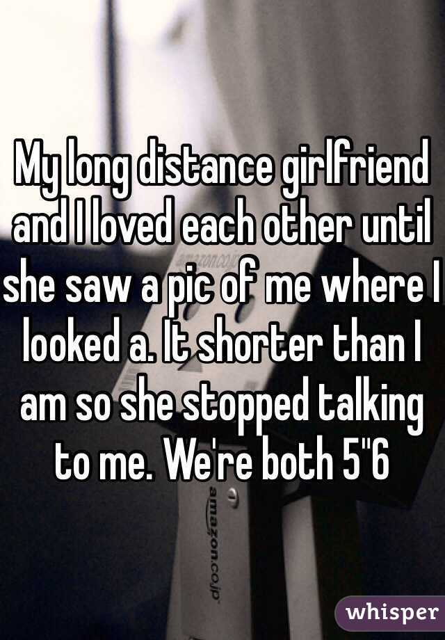 """My long distance girlfriend and I loved each other until she saw a pic of me where I looked a. It shorter than I am so she stopped talking to me. We're both 5""""6"""