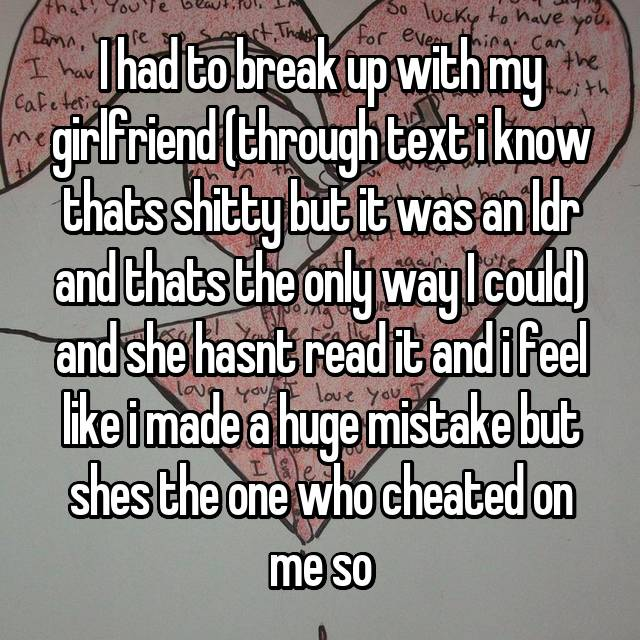 I had to break up with my girlfriend (through text i know thats shitty but it was an ldr and thats the only way I could) and she hasnt read it and i feel like i made a huge mistake but shes the one who cheated on me so