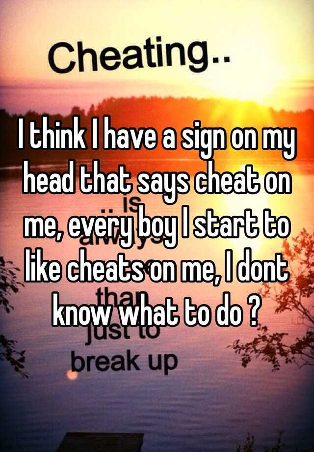 I think I have a sign on my head that says cheat on me, every boy I start  to like cheats on me, I dont know what to do ?