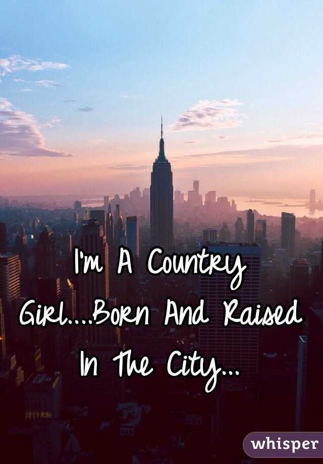 6ba22f418898 I m A Country Girl....Born And Raised In The City...