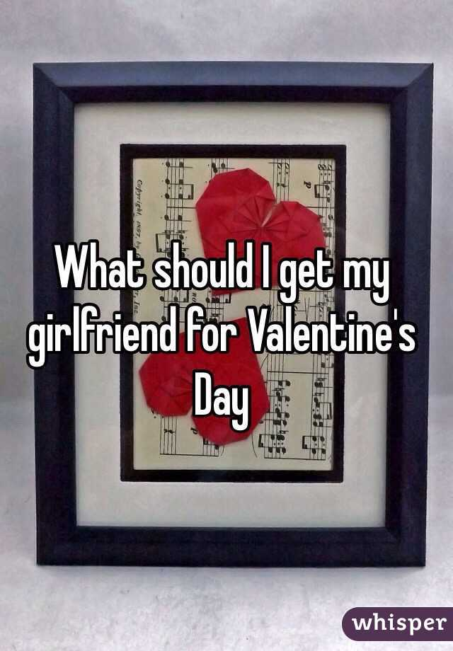 should i get my girlfriend for valentines day what should i get my girlfriend for