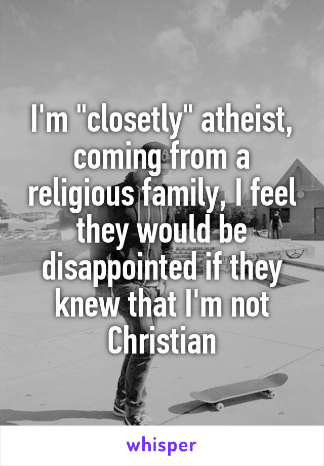 """I'm """"closetly"""" atheist, coming from a religious family, I feel they would be disappointed if they knew that I'm not Christian"""