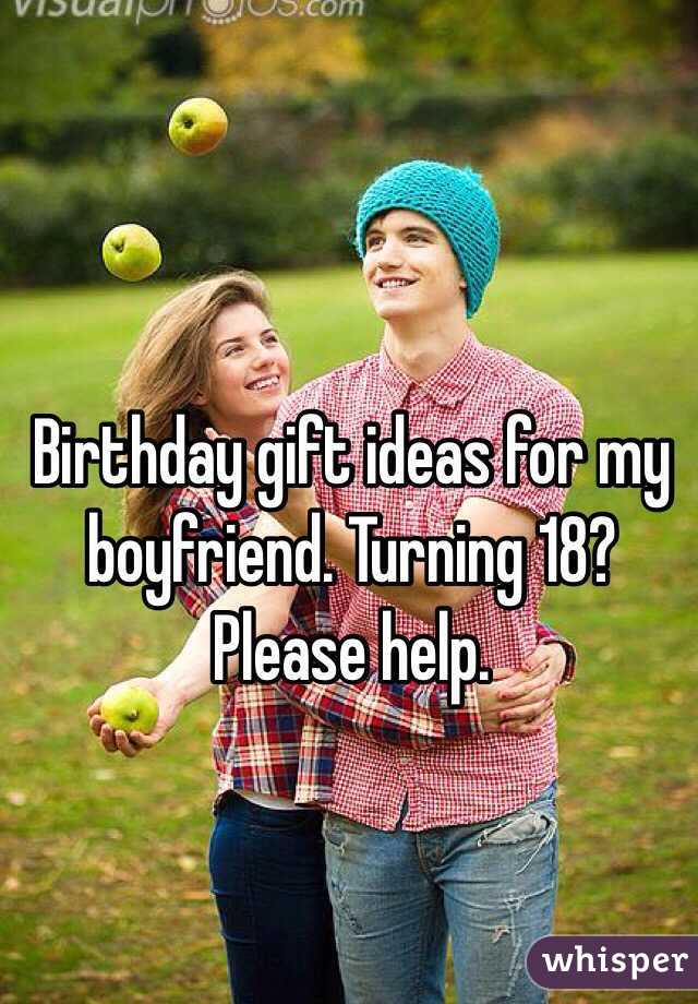 Birthday Gift Ideas For My Boyfriend Turning 18 Please Help