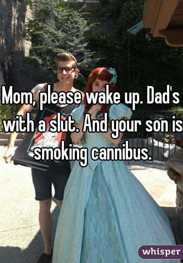 Mom Please Wake Up Dads With A Slut And Your Son Is Smoking Cannibus