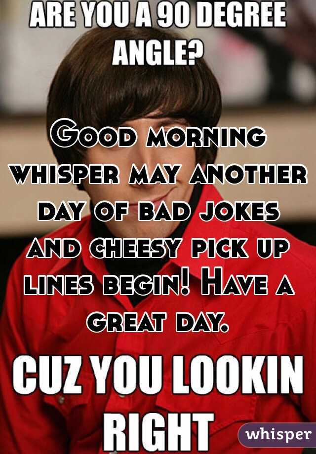 Good morning whisper may another day of bad jokes and cheesy