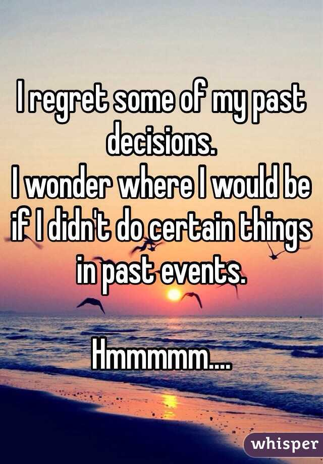 I Regret Some Of My Past Decisions. I Wonder Where I Would Be If I Didnu0027t  Do Certain Things ...