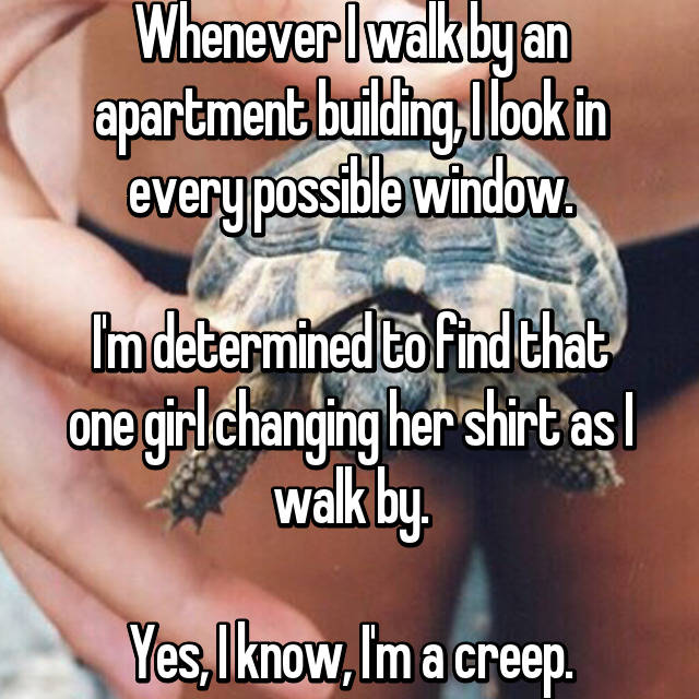 Whenever I walk by an apartment building, I look in every possible window.  I'm determined to find that one girl changing her shirt as I walk by.  Yes, I know, I'm a creep.