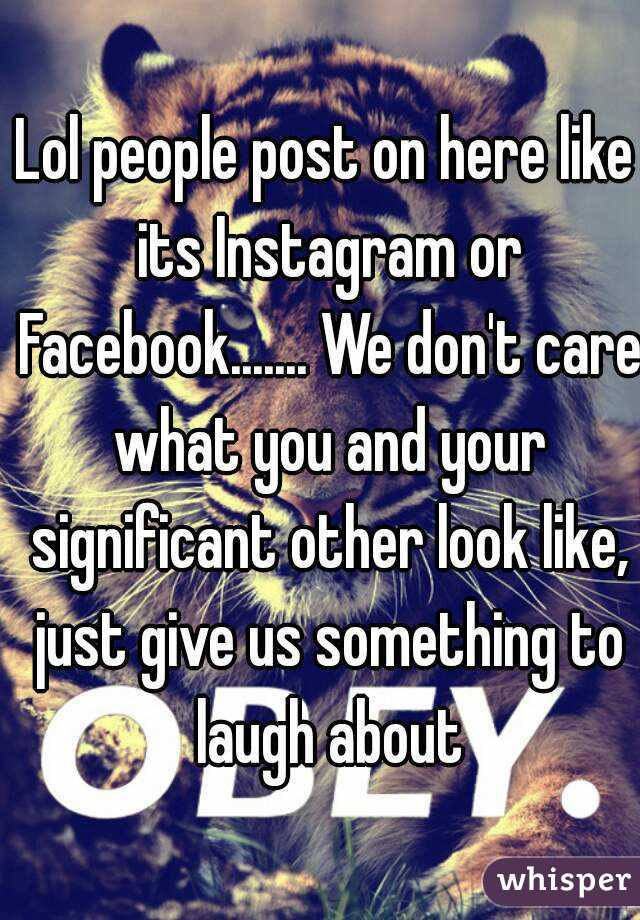 lol people post on here like its instagram or facebook we don rh whisper sh