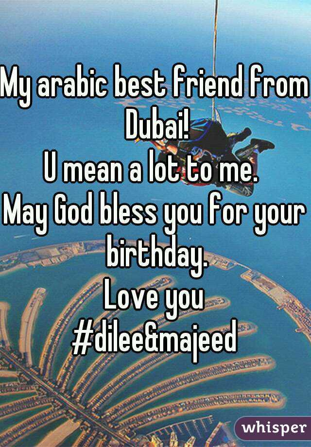 My arabic best friend from Dubai! U mean a lot to me  May