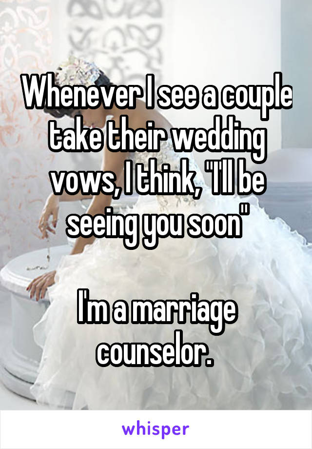 """Whenever I see a couple take their wedding vows, I think, """"I'll be seeing you soon""""  I'm a marriage counselor."""