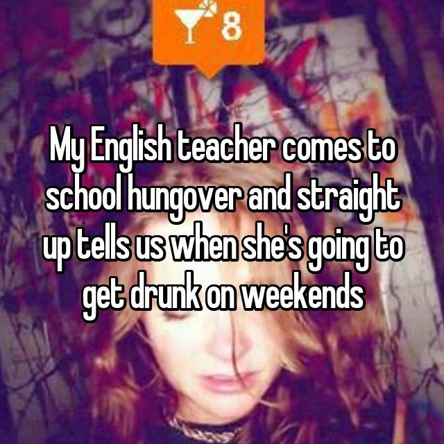 My English teacher comes to school hungover and straight up tells us when she's going to get drunk on weekends