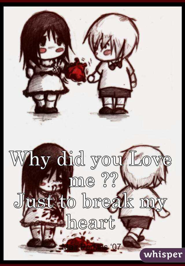 Why did you Love me ?? Just to break my heart