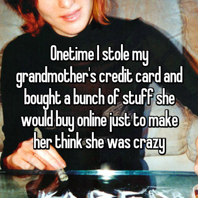 Onetime I stole my grandmother's credit card and bought a bunch of stuff she would buy online just to make her think she was crazy