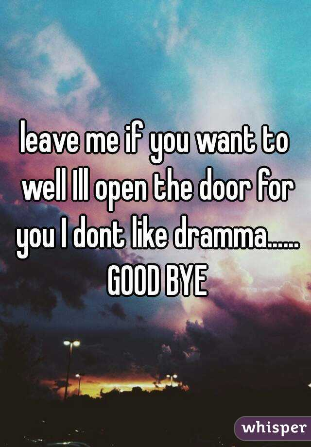 leave me if you want to well Ill open the door for you I dont like
