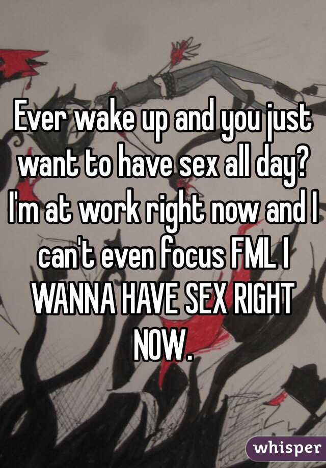 Ever wake up and you just want to have sex all day?