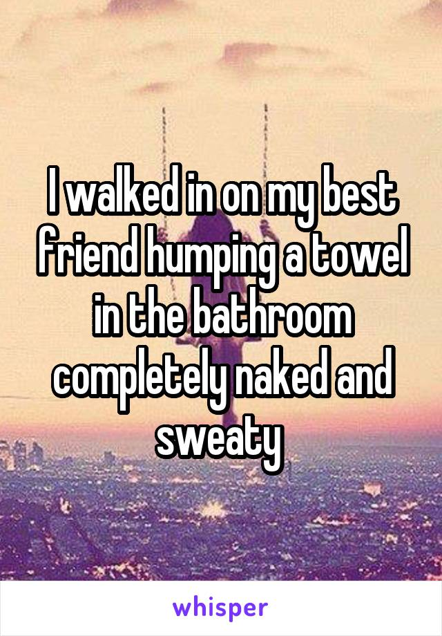 I walked in on my best friend humping a towel in the bathroom completely naked and sweaty