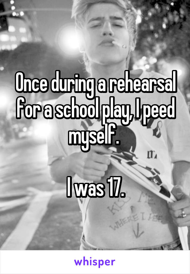 Once during a rehearsal for a school play, I peed myself.   I was 17.