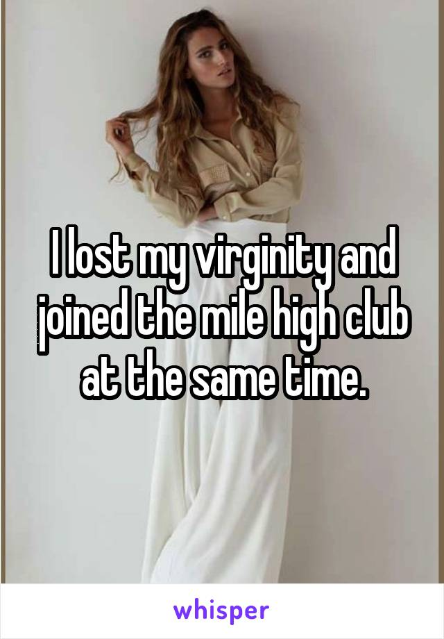 I lost my virginity and joined the mile high club at the same time.