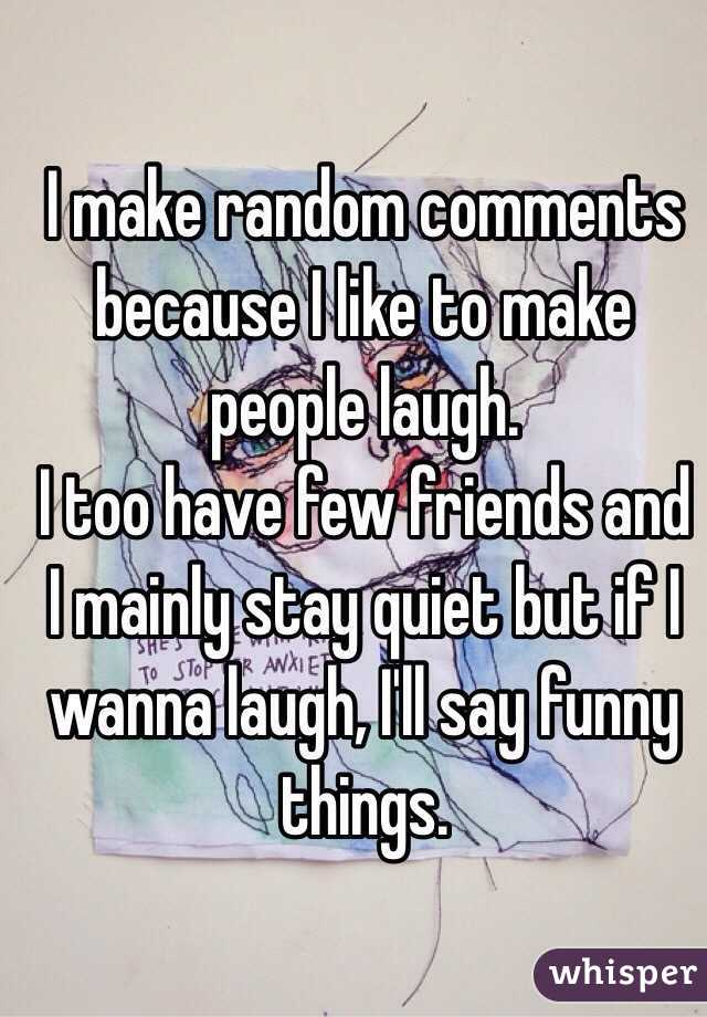 I make random comments because I like to make people laugh.  I too have few friends and I mainly stay quiet but if I wanna laugh, I'll say funny things.