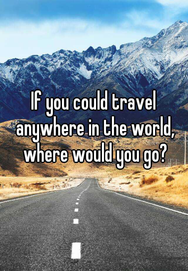 If You Could Go Anywhere In The World, Where Would You Go?