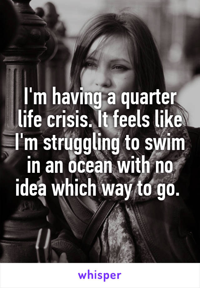 I'm having a quarter life crisis. It feels like I'm struggling to swim in an ocean with no idea which way to go.