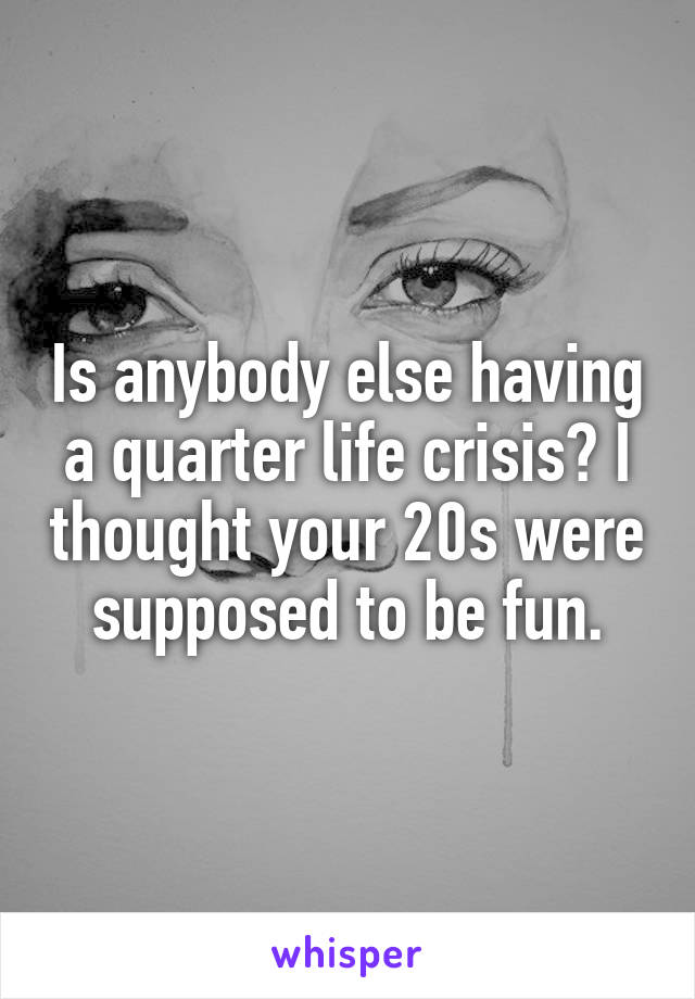Is anybody else having a quarter life crisis? I thought your 20s were supposed to be fun.