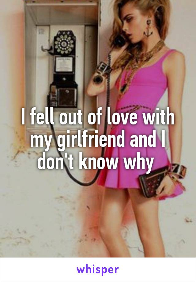 I fell out of love with my girlfriend and I don't know why