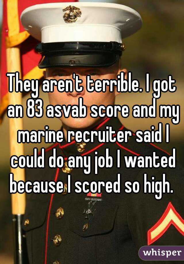 They aren't terrible  I got an 83 asvab score and my marine
