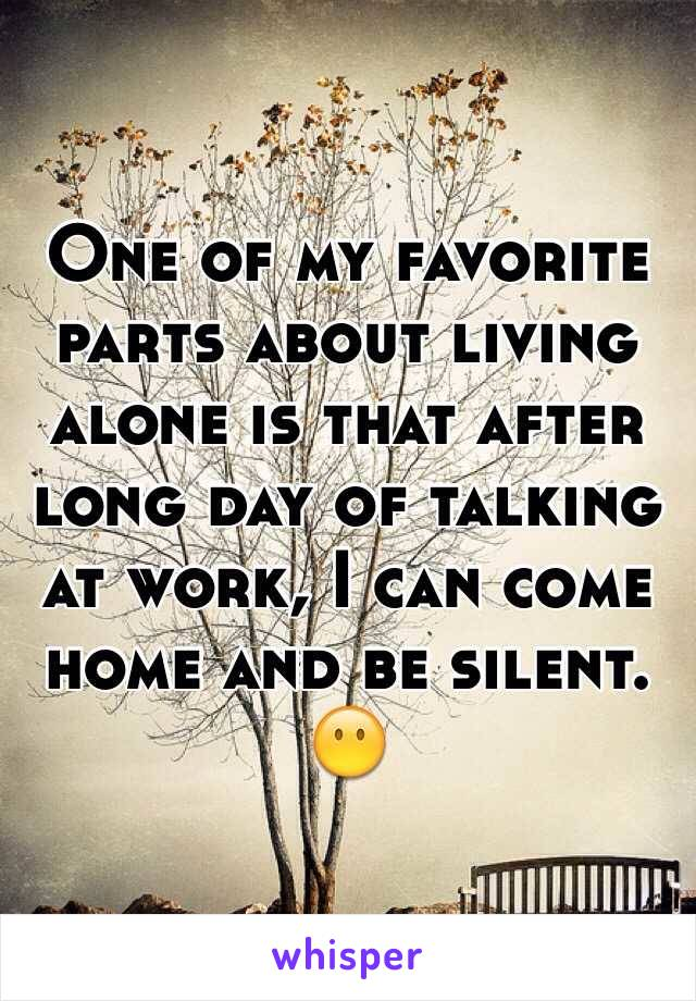 One of my favorite parts about living alone is that after long day of talking at work, I can come home and be silent.  
